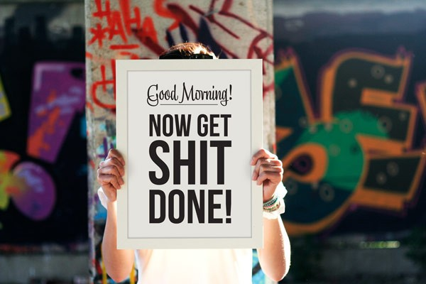 Good Morning! Now get shit done!