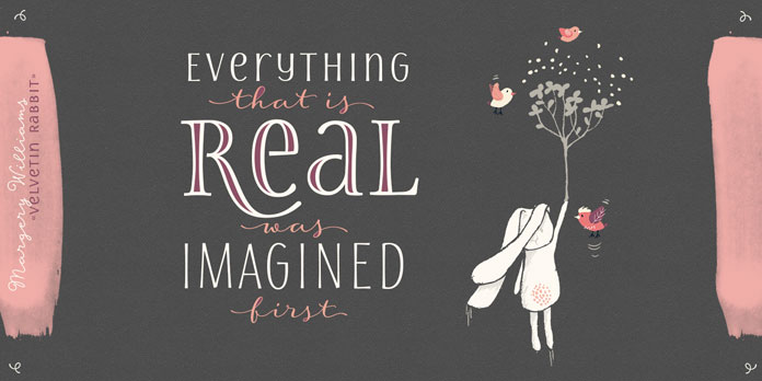 Everything that is real was imagined first.